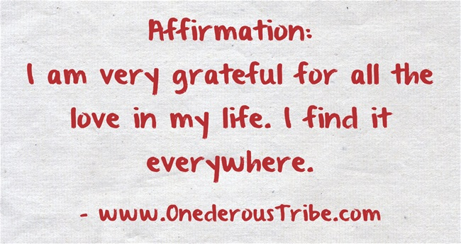 Here is an awesome affirmation for you, for today or any day:   I am very grateful for all the love in my life. I find it everywhere.